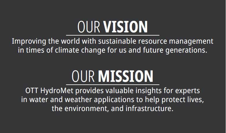 Our Vision - Improving the world with sustainable resource management in times of climate change for us and future generations. Our Mission - OTT HydroMet provides valuable insights for experts in water and weather applications to help protect lives, the environment, and infrastructure.